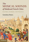 The Musical Sounds of Medieval French Cities: Players, Patrons, and Politics by Gretchen Peters (Hardback, 2012)