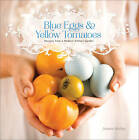 Blue Eggs and Yellow Tomatoes: A Backyard Garden-to-Table Cookbook by Jeanne Kelley (Paperback, 2013)