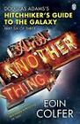 And Another Thing ...: Douglas Adams' Hitchhiker's Guide to the Galaxy: Part Six of Three by Eoin Colfer (Paperback, 2010)