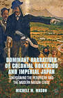 Dominant Narratives of Colonial Hokkaido and Imperial Japan: Envisioning the Periphery and the Modern Nation-State by Michele M. Mason (Hardback, 2012)