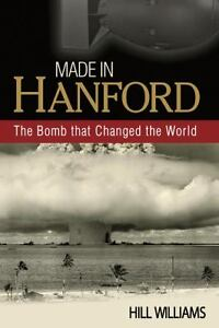 Made-in-Hanford-The-Bomb-that-Changed-the-World-by-Hill-Williams-2011-Paperback-Hill-Williams-2011