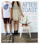 After Toast: Recipes for Aspiring Cooks by Kate Gibbs (Paperback, 2012)
