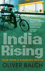 India Rising: Tales from a Changing Nation by Oliver Balch (Paperback, 2013)