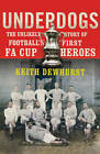 Underdogs: The Unlikely Story of Football's First FA Cup Heroes by Keith Dewhurst (Paperback, 2013)