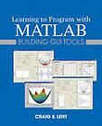 Learning to Program with MATLAB: Building GUI Tools by Craig S. Lent (Paperback, 2013)