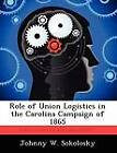 Role of Union Logistics in the Carolina Campaign of 1865 by Johnny W Sokolosky (Paperback / softback, 2012)