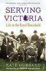 Serving Victoria: Life in the Royal Household by Kate Hubbard (Paperback, 2013)