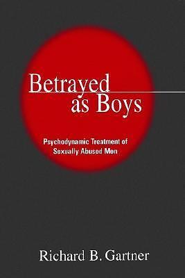 Betrayed as Boys: Psychodynamic Treatment of Sexually Abused Men, Gartner, Richa