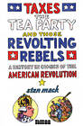Taxes, The Tea Party, And Those Revolting Rebels: A Comics History of the American Revolution by Stan Mack (Hardback, 2012)