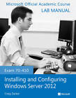 Exam 70-410 Installing and Configuring Windows Server 2012 Lab Manual by Microsoft Official Academic Course (Paperback, 2013)