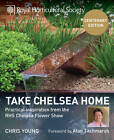 RHS Take Chelsea Home: Practical inspiration from the RHS Chelsea Flower Show by Chris Young (Hardback, 2013)