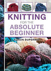 Knitting for the Absolute Beginner by Alison Dupernex (Spiral bound, 2012)