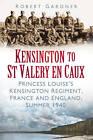 Kensington to St Valery en Caux: Princess Louise's Kensington Regiment, France and England, Summer 1940 by Robert Gardner (Paperback, 2012)