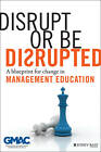 Disrupt or be Disrupted: A Blueprint for Change in Management Education by GMAC (Hardback, 2013)