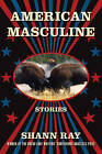 American Masculine: Stories by Shann Ray (Paperback, 2011)