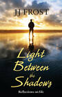 Light Between the Shadows: Reflections on Life by JJ Frost (Paperback, 2013)