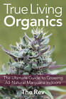 True Living Organics: The Ultimate Guide to Growing All-Natural Marijuana Indoors by The Rev (Paperback, 2012)