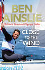 Ben Ainslie: Close to the Wind: Britain's Greatest Olympic Sailor by Ben Ainslie (Paperback, 2012)