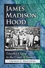 James Madison Hood:  Lincoln's Consul to the Court of Siam by George C. Kingston (Paperback, 2013)