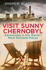 Visit Sunny Chernobyl: Adventures in the World's Most Polluted Places by Andrew Blackwell (Paperback, 2013)