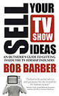 Sell Your TV Show Ideas: An Outsider's Guide to Getting Inside the TV Format Industry by Bob Barber (Paperback, 2012)