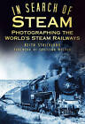 In Search of Steam: Photographing the World's Steam Railways by Keith Strickland (Hardback, 2012)