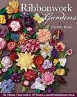 Ribbonwork Gardens: The Ultimate Visual Guide to 122 Flowers, Leaves & Embellishment Extras by Christen Brown (Paperback, 2012)