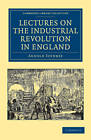 Lectures on the Industrial Revolution in England: Popular Addresses, Notes and Other Fragments by Arnold Toynbee (Paperback, 2011)