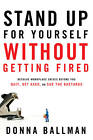 Stand Up for Yourself without Getting Fired: Resolve Workplace Conflicts Before You Quit, Get Axed, or Sue the Bastards by Donna Ballman (Paperback, 2012)