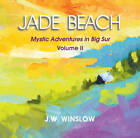 Jade Beach: Volume II -- Mystic Adventures in Big Sur by J. W. Winslow (Paperback, 2013)