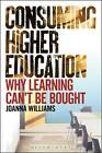 Consuming Higher Education: Why Learning Can't be Bought by Arthur L. Wilson, Joanna Williams (Paperback, 2012)