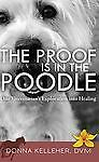 The Proof Is in the Poodle : One Veterinarian's Exploration into Healing by...