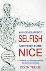 Why Genes are Not Selfish and People are Nice: A Challenge to the Dangerous Ideas That Dominate Our Lives by Colin Tudge (Paperback, 2013)