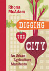 Digging the City: An Urban Agriculture Manifesto by Rhona McAdam (Hardback, 2012)