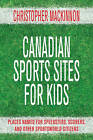 The Canadian Sports Sites for Kids: Places Named for Speedsters, Scorers, and Other Sportsworld Citizens by Christopher MacKinnon (Paperback, 2012)