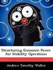 Structuring Economic Power for Stability Operations by Andrew Timothy Wallen (Paperback / softback, 2012)