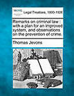Remarks on Criminal Law: With a Plan for an Improved System, and Observations on the Prevention of Crime. by Thomas Jevons (Paperback / softback, 2010)