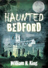 Haunted Bedford by William H. King (Paperback, 2012)