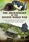 The Archaeology of the Second World War: Uncovering Britain's Wartime Heritage by Gabriel Moshenska (Hardback, 2013)