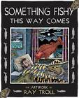 Something Fishy This Way Comes: The Artwork of Ray Troll by Ray Troll (Paperback, 2012)