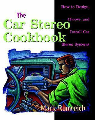 The Car Stereo Cookbook : How to Design, Choose, and Install Car Stereo...