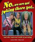 No, We Are Not F*king There Yet: And Other Universal Truths About Parenting by Robin Swift, Andrew Willis (Hardback, 2012)