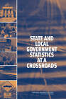 State and Local Government Statistics at a Crossroads by National Research Council, Committee on National Statistics, Division of Behavioral and Social Sciences and Education, Panel on Research and Development Priorities for the U.S. Census Bureau's State and Local Government Statistics Program (Paperback, 2007)