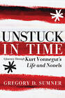 Unstuck in Time: A Journey Through Kurt Vonnegut's Life and Novels by Gregory D. Sumner (Paperback, 2013)