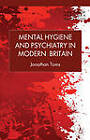 Mental Hygiene and Psychiatry in Modern Britain by Jonathan Toms (Hardback, 2013)