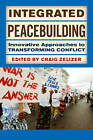Integrated Peacebuilding: Innovative Approaches to Transforming Conflict by Craig Zelizer (Paperback, 2013)
