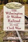 The Wilmington & Weldon Railroad in the Civil War by James C. Burke (Paperback, 2013)