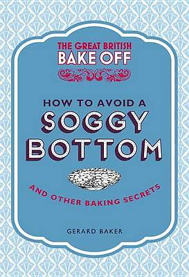 The Great British Bake Off: How to Avoid a Soggy Bottom: and Other Secrets to...