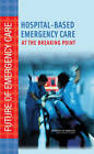 Hospital-Based Emergency Care: At the Breaking Point by Board on Health Care Services, Institute of Medicine, National Academy of Sciences, Committee on the Future of Emergency Care in the United States Health System (Hardback, 2006)