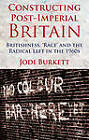Constructing Post-Imperial Britain: Britishness, 'Race' and the Radical Left in the 1960s by Jodi Burkett (Hardback, 2013)